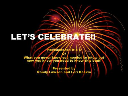 LET'S CELEBRATE!! Revisions to Title 5 Or What you never knew you needed to know but now you know you need to know this stuff! Presented by Randy Lawson.