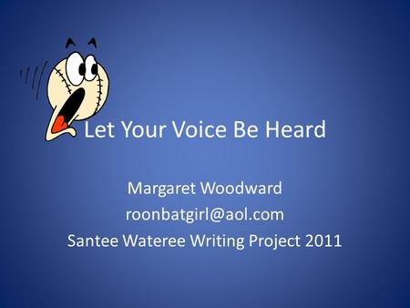 Let Your Voice Be Heard Margaret Woodward Santee Wateree Writing Project 2011.