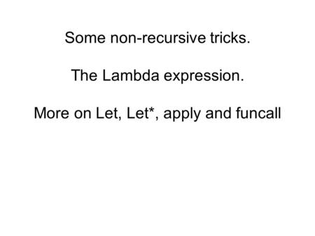 Some non-recursive tricks. The Lambda expression. More on Let, Let*, apply and funcall.