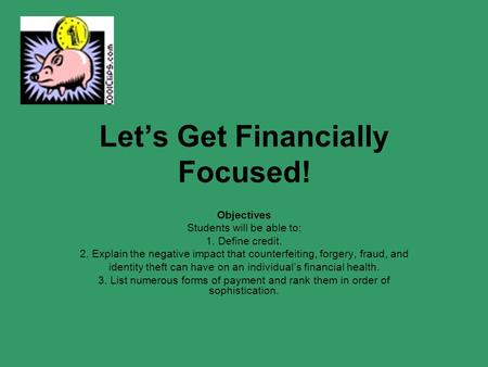 Let's Get Financially Focused! Objectives Students will be able to: 1. Define credit. 2. Explain the negative impact that counterfeiting, forgery, fraud,