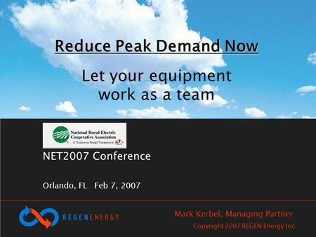 NET2007 Conference Orlando, FL Feb 7, 2007 Reduce Peak Demand Now Reduce Peak Demand Now Let your equipment work as a team Copyright 2007 REGEN Energy.