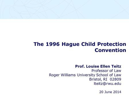 The 1996 Hague Child Protection Convention Prof. Louise Ellen Teitz Professor of Law Roger Williams University School of Law Bristol, RI 02809