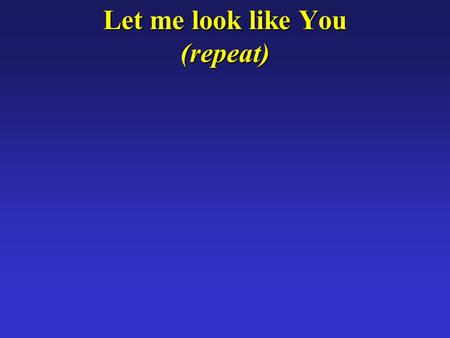 Let me look like You (repeat). When people look at me I want them to see.