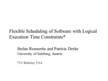 Flexible Scheduling of Software with Logical Execution Time Constraints* Stefan Resmerita and Patricia Derler University of Salzburg, Austria *UC Berkeley,