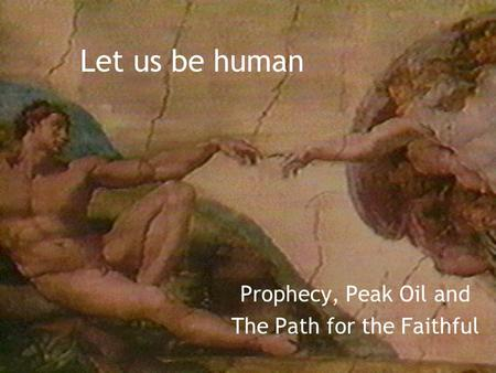 Let us be human Prophecy, Peak Oil and The Path for the Faithful.
