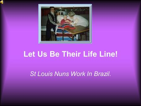 Let Us Be Their Life Line! St Louis Nuns Work In Brazil.