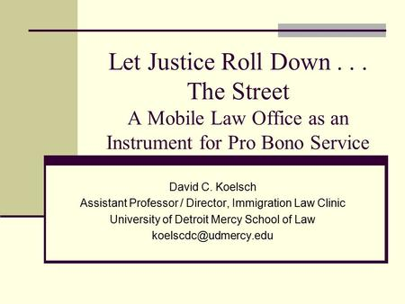 Let Justice Roll Down... The Street A Mobile Law Office as an Instrument for Pro Bono Service David C. Koelsch Assistant Professor / Director, Immigration.