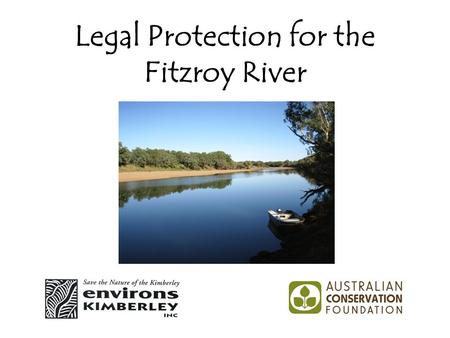 Legal Protection for the Fitzroy River. Kimberley Freshwater Campaign Joint campaign of Environs Kimberley and Australian Conservation Foundation. Funded.