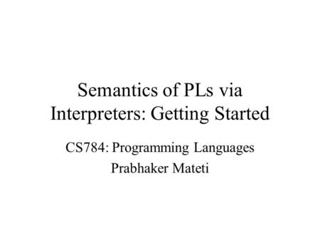 Semantics of PLs via Interpreters: Getting Started CS784: Programming Languages Prabhaker Mateti.