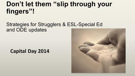 "Don't let them ""slip through your fingers""! Strategies for Strugglers & ESL-Special Ed and ODE updates Capital Day 2014."