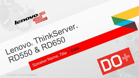 Speaker Name, Title – Date Lenovo ® ThinkServer ® RD550 & RD650 2014 LENOVO. ALL RIGHTS RESERVED.
