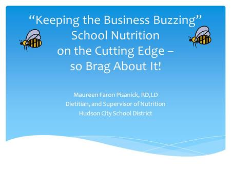 """Keeping the Business Buzzing"" School Nutrition on the Cutting Edge – so Brag About It! Maureen Faron Pisanick, RD,LD Dietitian, and Supervisor of Nutrition."