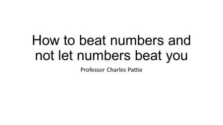 How to beat numbers and not let numbers beat you Professor Charles Pattie.