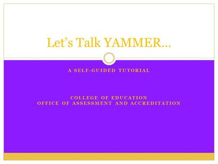 A SELF-GUIDED TUTORIAL COLLEGE OF EDUCATION OFFICE OF ASSESSMENT AND ACCREDITATION Let's Talk YAMMER…