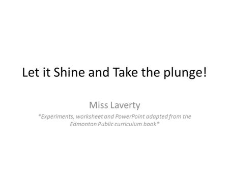 Let it Shine and Take the plunge! Miss Laverty *Experiments, worksheet and PowerPoint adapted from the Edmonton Public curriculum book*