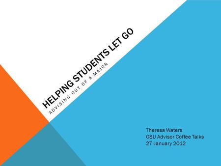 HELPING STUDENTS LET GO ADVISING OUT OF A MAJOR Theresa Waters OSU Advisor Coffee Talks 27 January 2012.