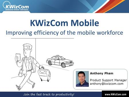 KWizCom Mobile Improving efficiency of the mobile workforce Anthony Pham Product Support Manager