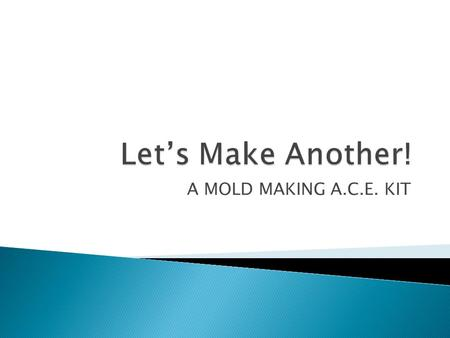 A MOLD MAKING A.C.E. KIT.  We will be making two different styles of molds out of plaster.  We will learn some vocabulary to better communicate about.