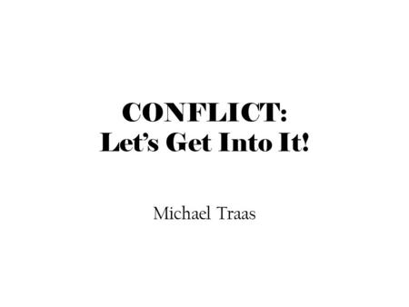 CONFLICT: Let's Get Into It! Michael Traas. WHAT IS CONFLICT?