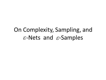 On Complexity, Sampling, and -Nets and -Samples. Range Spaces A range space is a pair, where is a ground set, it's elements called points and is a family.