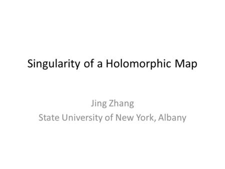 Singularity of a Holomorphic Map Jing Zhang State University of New York, Albany.