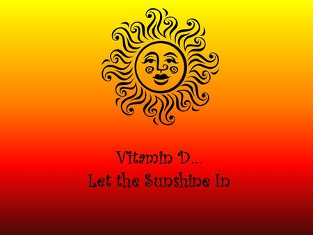 Vitamin D… Let the Sunshine In. What is Vitamin D? Vitamin D is a fat soluble vitamin that is stored in the body's fatty tissue. It is found in both food.