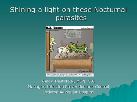 Shining a light on these Nocturnal parasites Cindy Thistel RN, MSN, CIC Manager, Infection Prevention and Control Littleton Adventist Hospital.