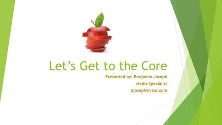 Let's Get to the Core Presented by: Benjamin Joseph Media Specialist