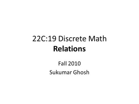 22C:19 Discrete Math Relations Fall 2010 Sukumar Ghosh.