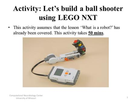 Activity: Let's build a ball shooter using LEGO NXT This activity assumes that the lesson 'What is a robot?' has already been covered. This activity takes.