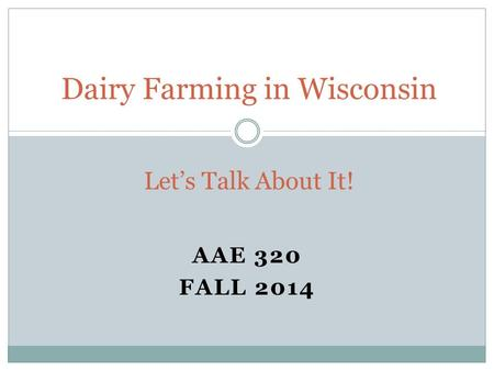 AAE 320 FALL 2014 Dairy Farming in Wisconsin Let's Talk About It!