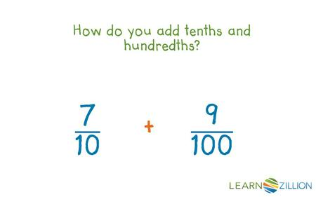 How do you add tenths and hundredths?. In this lesson you will learn how to add tenths and hundredths by creating equivalent fractions.