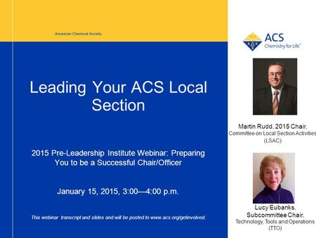 Leading Your ACS Local Section 2015 Pre-Leadership Institute Webinar: Preparing You to be a Successful Chair/Officer January 15, 2015, 3:00—4:00 p.m. This.