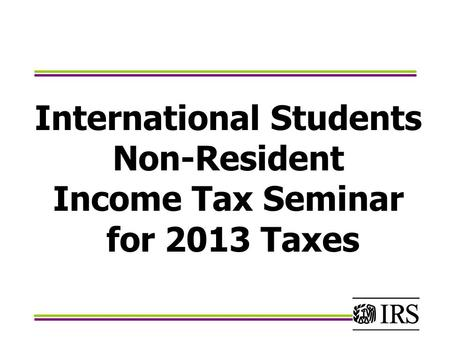 International Students Non-Resident Income Tax Seminar for 2013 Taxes.
