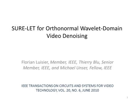 SURE-LET for Orthonormal Wavelet-Domain Video Denoising Florian Luisier, Member, IEEE, Thierry Blu, Senior Member, IEEE, and Michael Unser, Fellow, IEEE.