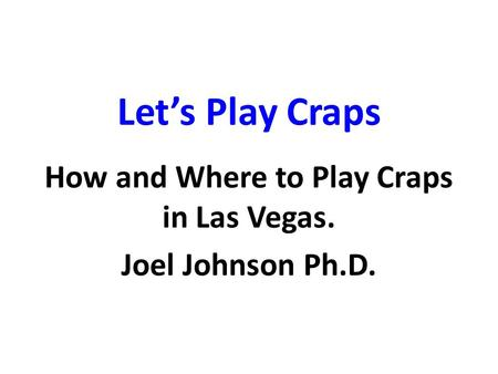 Let's Play Craps How and Where to Play Craps in Las Vegas. Joel Johnson Ph.D.