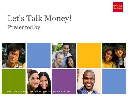 Let's Talk Money! Presented by © 2010, 2013 Wells Fargo Bank, N.A. All rights reserved. For public use.