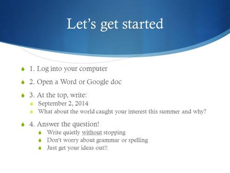 Let's get started  1. Log into your computer  2. Open a Word or Google doc  3. At the top, write:  September 2, 2014  What about the world caught.