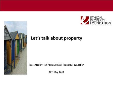 Let's talk about property Presented by: Ian Parker, Ethical Property Foundation 22 nd May 2012.