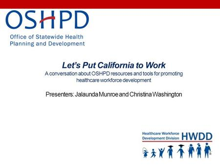 Let's Put California to Work A conversation about OSHPD resources and tools for promoting healthcare workforce development Presenters: Jalaunda Munroe.