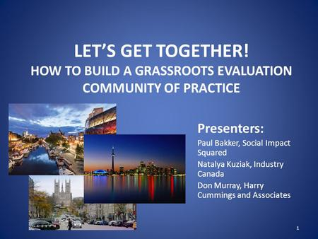 LET'S GET TOGETHER! HOW TO BUILD A GRASSROOTS EVALUATION COMMUNITY OF PRACTICE Presenters: Paul Bakker, Social Impact Squared Natalya Kuziak, Industry.
