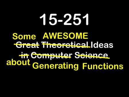 15-251 Great Theoretical Ideas in Computer Science about AWESOME Some Generating Functions.