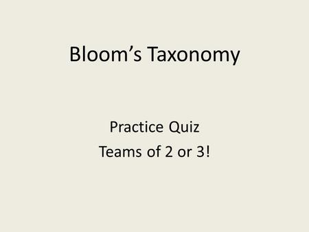 Bloom's Taxonomy Practice Quiz Teams of 2 or 3!. Let's Practice: What level of Bloom's Taxonomy would the following activities require? You may want to.