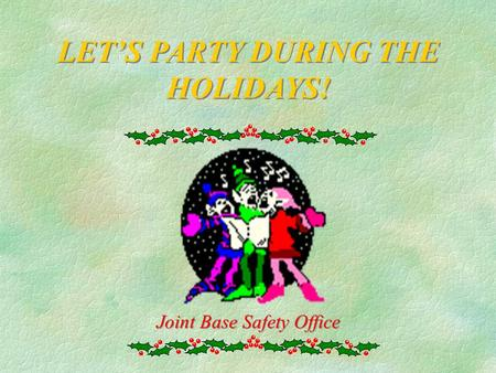 LET'S PARTY DURING THE HOLIDAYS! Joint Base Safety Office.