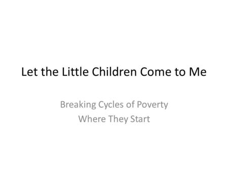 Let the Little Children Come to Me Breaking Cycles of Poverty Where They Start.