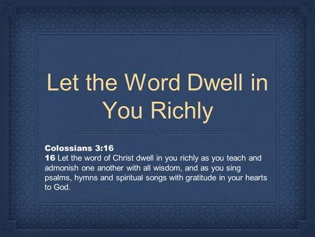 Let the Word Dwell in You Richly Colossians 3:16 16 Let the word of Christ dwell in you richly as you teach and admonish one another with all wisdom, and.