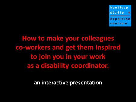How to make your colleagues co-workers and get them inspired to join you in your work as a disability coordinator. an interactive presentation.