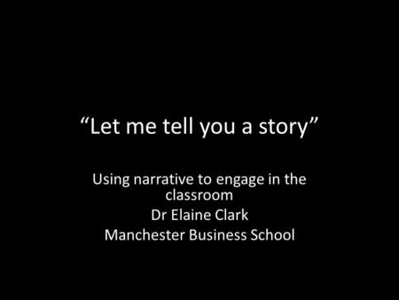 """Let me tell you a story"" Using narrative to engage in the classroom Dr Elaine Clark Manchester Business School."