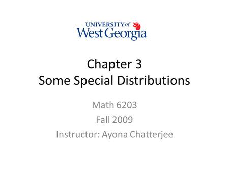 Chapter 3 Some Special Distributions Math 6203 Fall 2009 Instructor: Ayona Chatterjee.