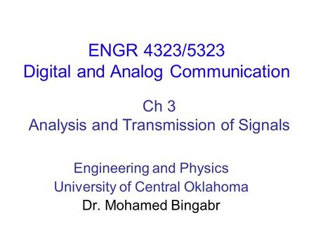 Ch 3 Analysis and Transmission of Signals ENGR 4323/5323 Digital and Analog Communication Engineering and Physics University of Central Oklahoma Dr. Mohamed.